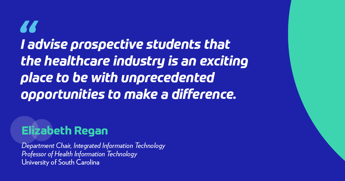 """I advise prospective students that the healthcare industry is an exciting place to be with unprecedented opportunities to make a difference."" -Elizabeth A. Regan	, PhD"