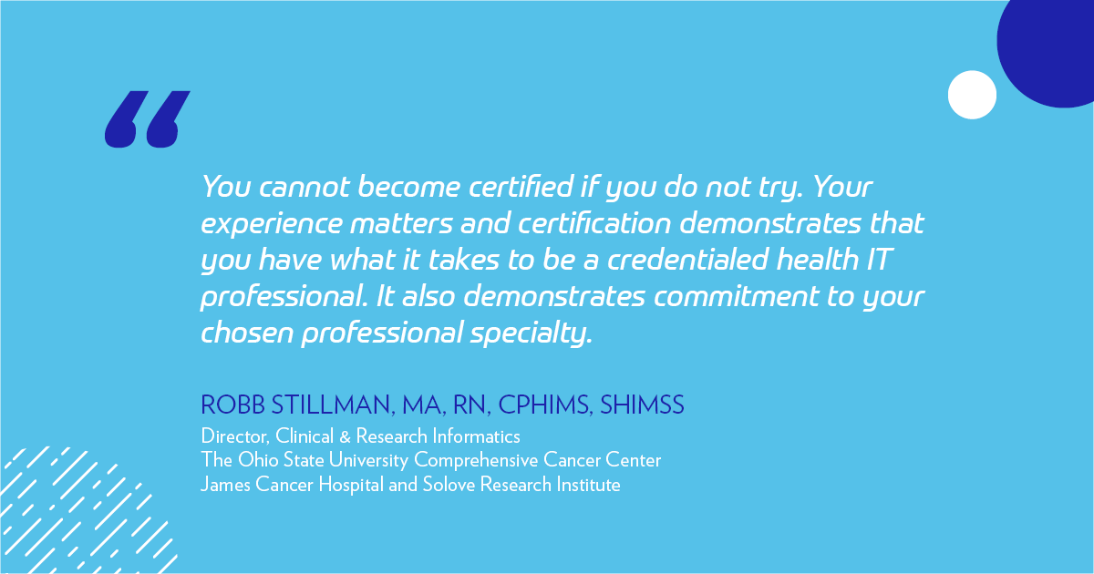 """You cannot become certified if you do not try. Your experience matters and certification demonstrates that you have what it takes to be a credentialed health IT professional. It also demonstrates commitment to your chosen professional specialty. Seek out a credentialed mentor to gain insight into their experience."" -Robb Stillman"